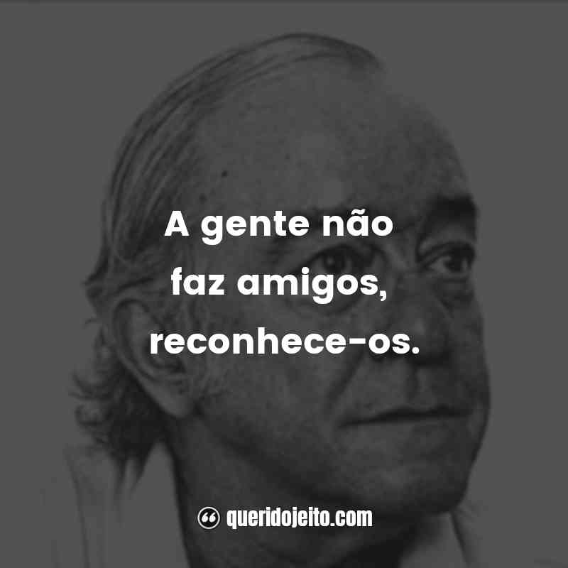 """""""A gente não faz amigos, reconhece-os."""" Frases de Vinícius de Moraes"""