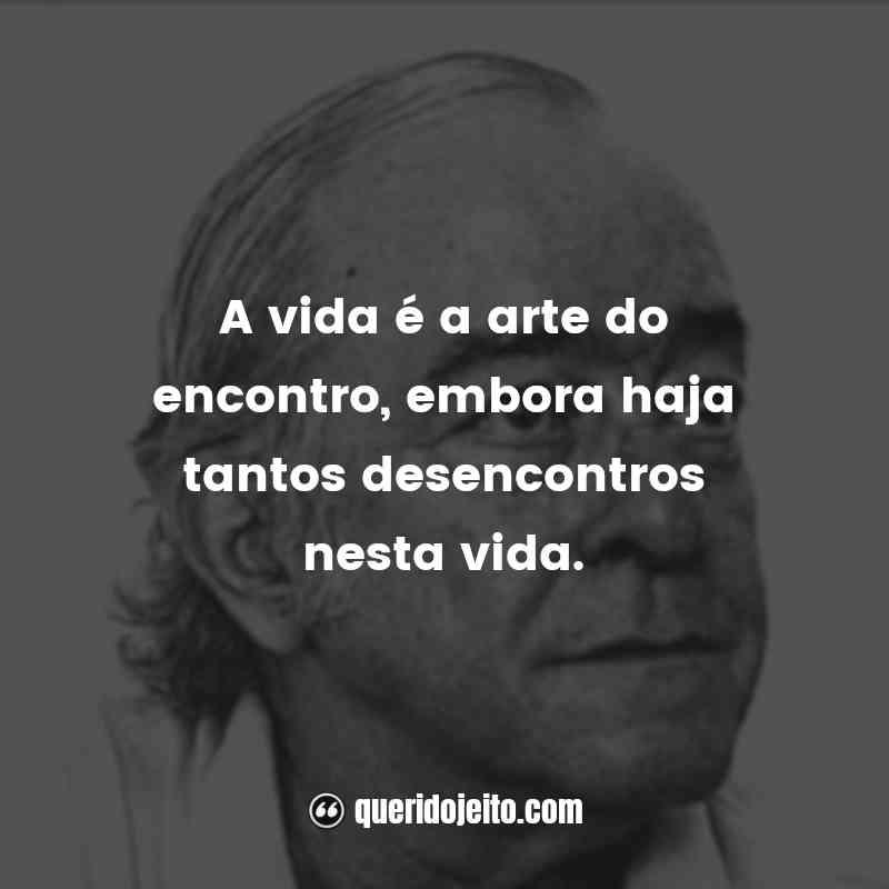 """""""A vida é a arte do encontro, embora haja tantos desencontros nesta vida."""" Frases de Vinícius de Moraes"""