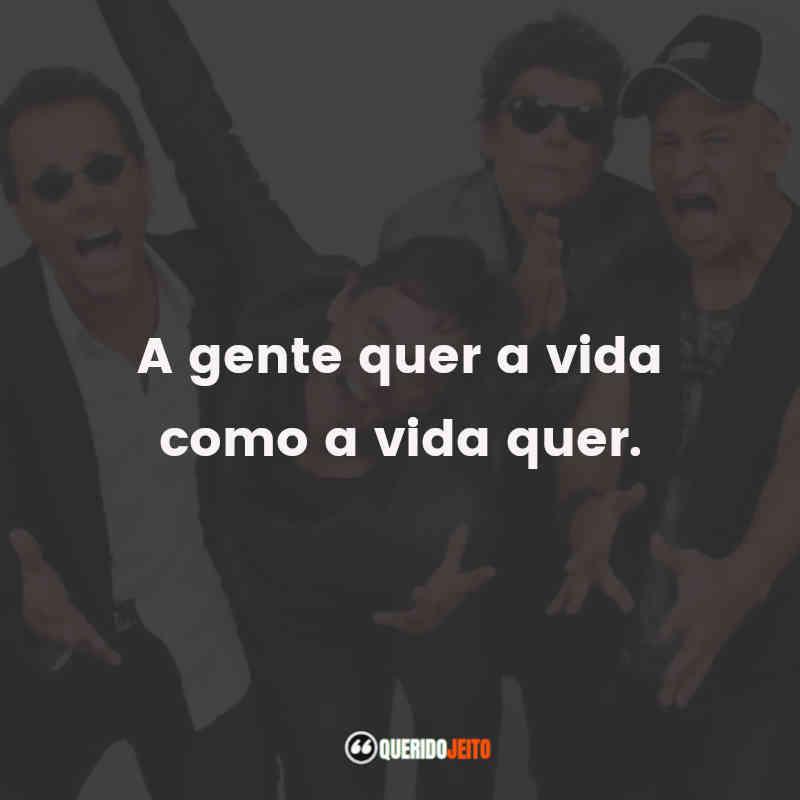 """""""A gente quer a vida como a vida quer."""" Frases Titãs Banda"""