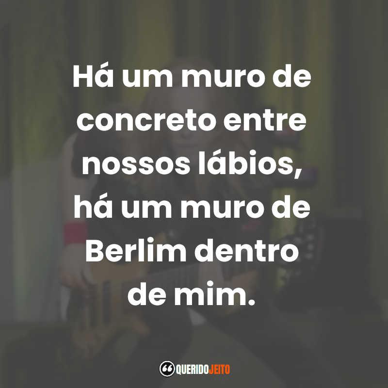 """""""Há um muro de concreto entre nossos lábios, há um muro de Berlim dentro de mim."""" Humberto Gessinger"""