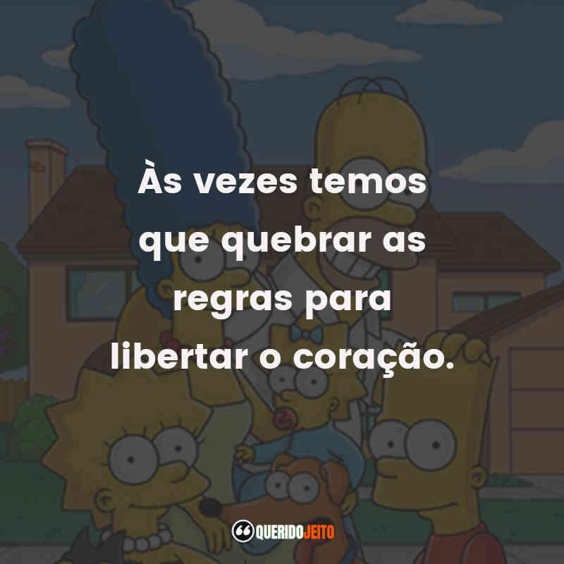 """""""Às vezes temos que quebrar as regras para libertar o coração."""" Frases Os Simpsons"""