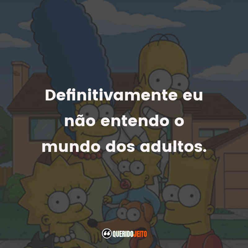 """""""Definitivamente eu não entendo o mundo dos adultos."""" Os Simpsons Frases"""