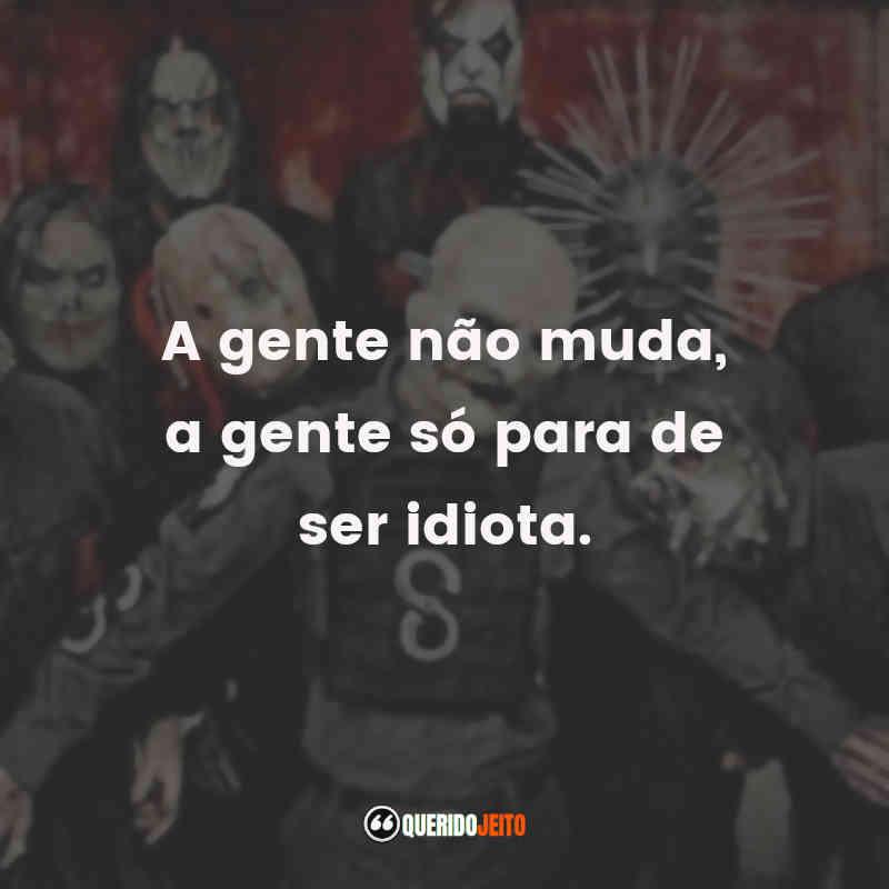 """""""A gente não muda, a gente só para de ser idiota."""" Frases Slipknot"""