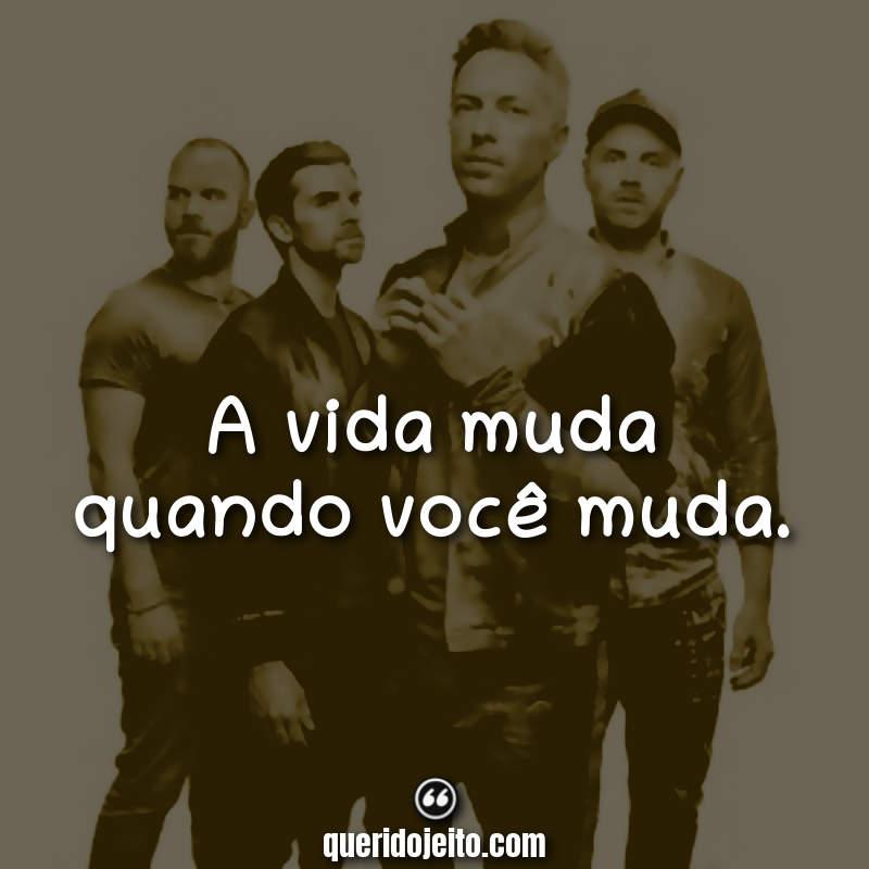 """""""A vida muda quando você muda."""" Frases do Coldplay"""