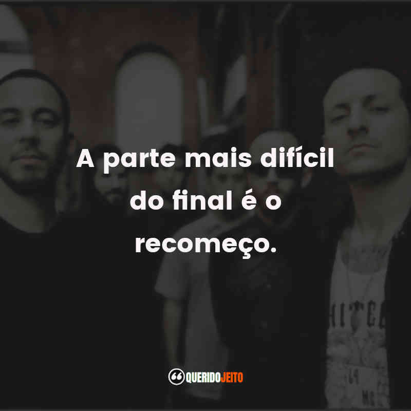"""A parte mais difícil do final é o recomeço."" Frases de Linkin Park"