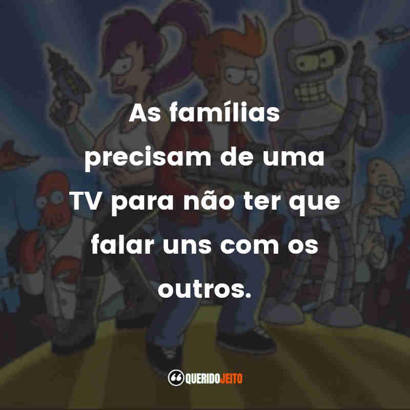 """""""As famílias precisam de uma TV para não ter que falar uns com os outros."""" Frases de Futurama"""