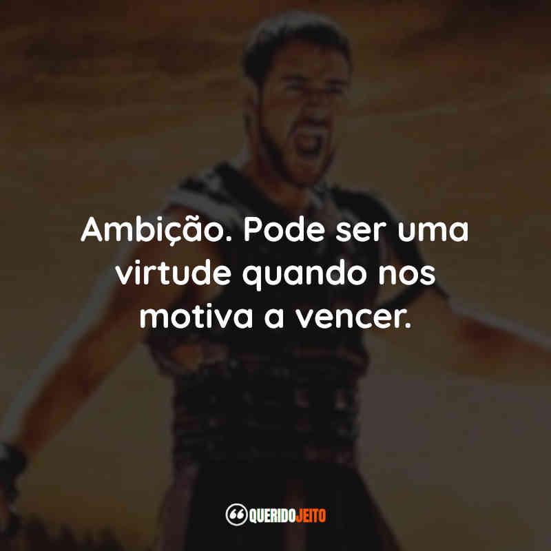 """""""Ambição. Pode ser uma virtude quando nos motiva a vencer."""" Frases de ambição Gladiador"""