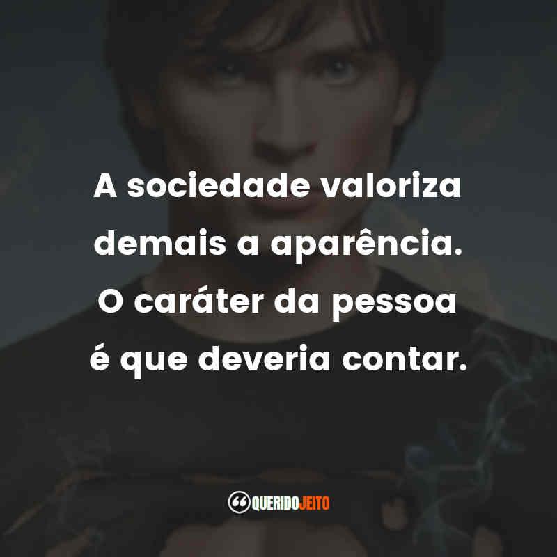 """""""A sociedade valoriza demais a aparência. O caráter da pessoa é que deveria contar."""" Frases de Smallville"""