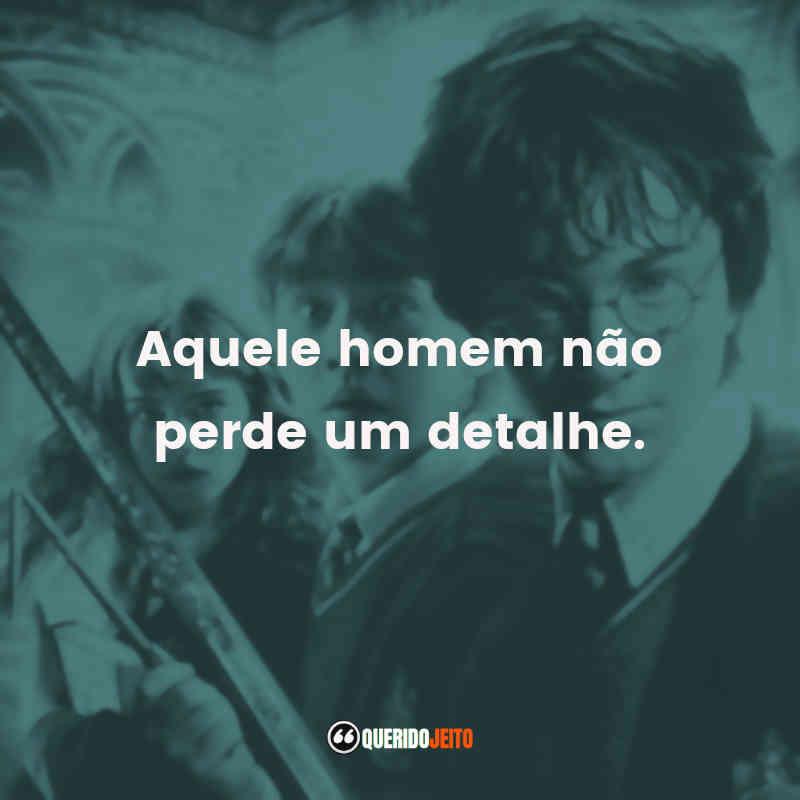 """""""Aquele homem não perde um detalhe."""" Harry Potter e a Câmara Secreta Frases"""