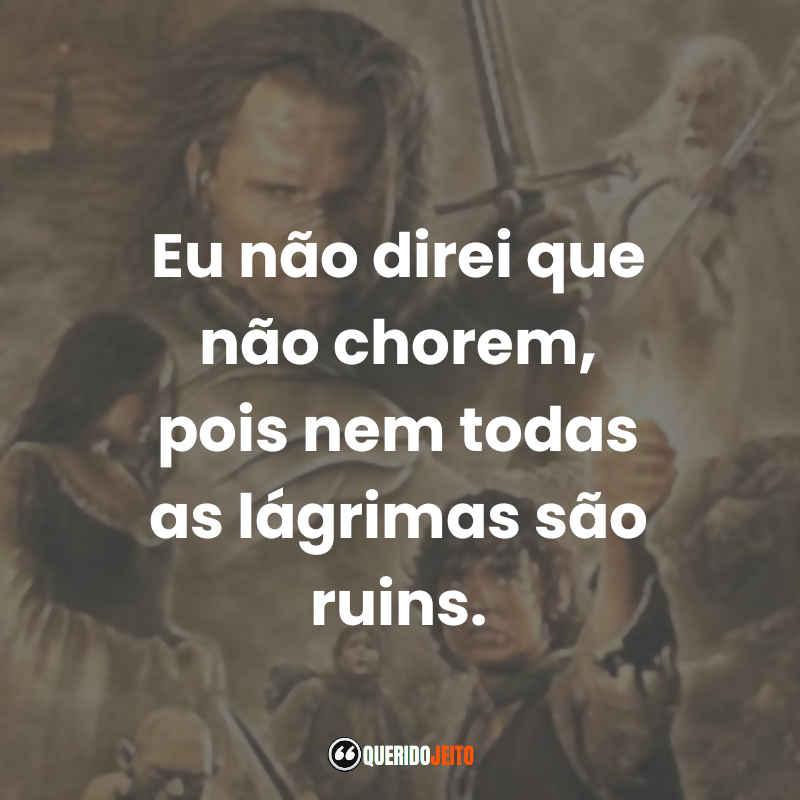 """""""Eu não direi que não chorem, pois nem todas as lágrimas são ruins."""" Frases do Senhor dos Anéis O Retorno do Rei"""
