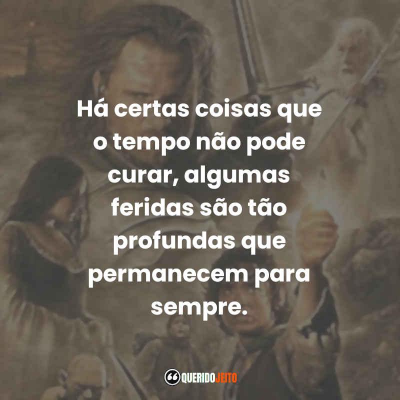 """""""Há certas coisas que o tempo não pode curar, algumas feridas são tão profundas que permanecem para sempre."""" Frases O Senhor dos Anéis 3"""