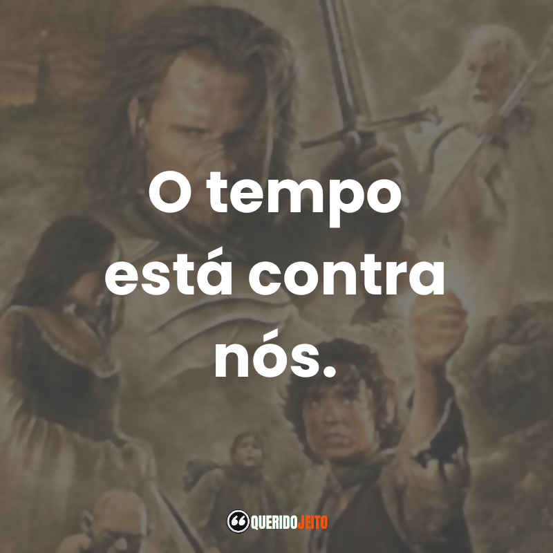 """""""O tempo está contra nós."""" Frases terceiro O Senhor dos Anéis O Retorno do Rei"""