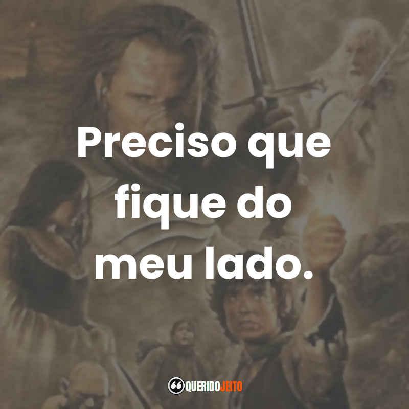 """""""Preciso que fique do meu lado."""" Frases Frodo Baggins O Senhor dos Anéis O Retorno do Rei"""