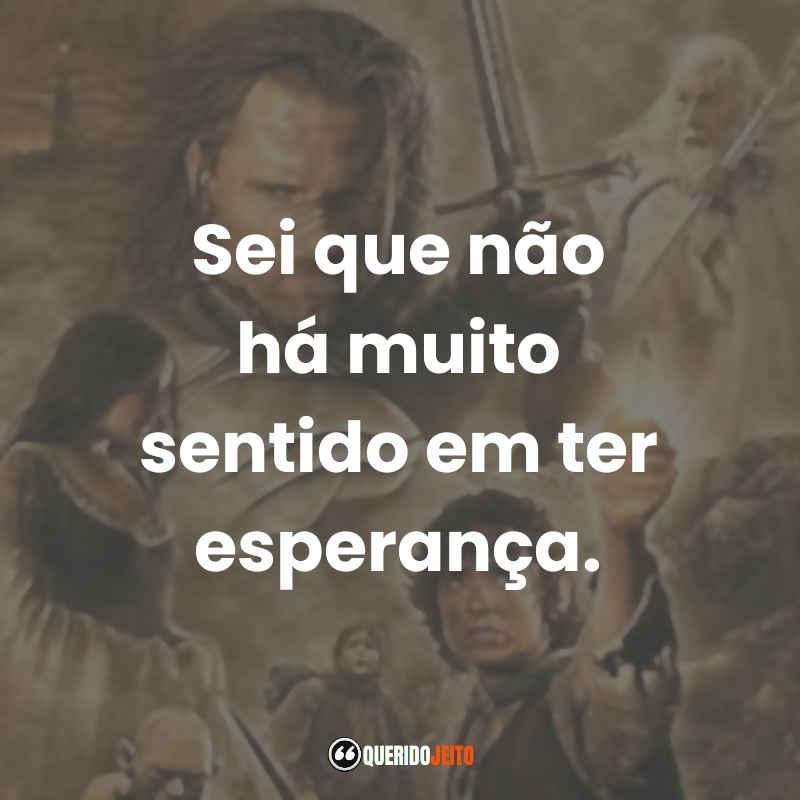 """""""Sei que não há muito sentido em ter esperança."""" Frases Gandalf O Senhor dos Anéis O Retorno do Rei"""