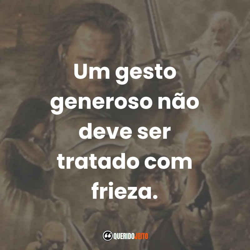 """""""Um gesto generoso não deve ser tratado com frieza."""" Citações O Senhor dos Anéis O Retorno do Rei Frases"""