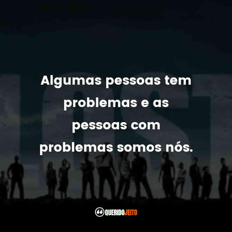 """""""Algumas pessoas tem problemas e as pessoas com problemas somos nós."""" Frases Lost"""