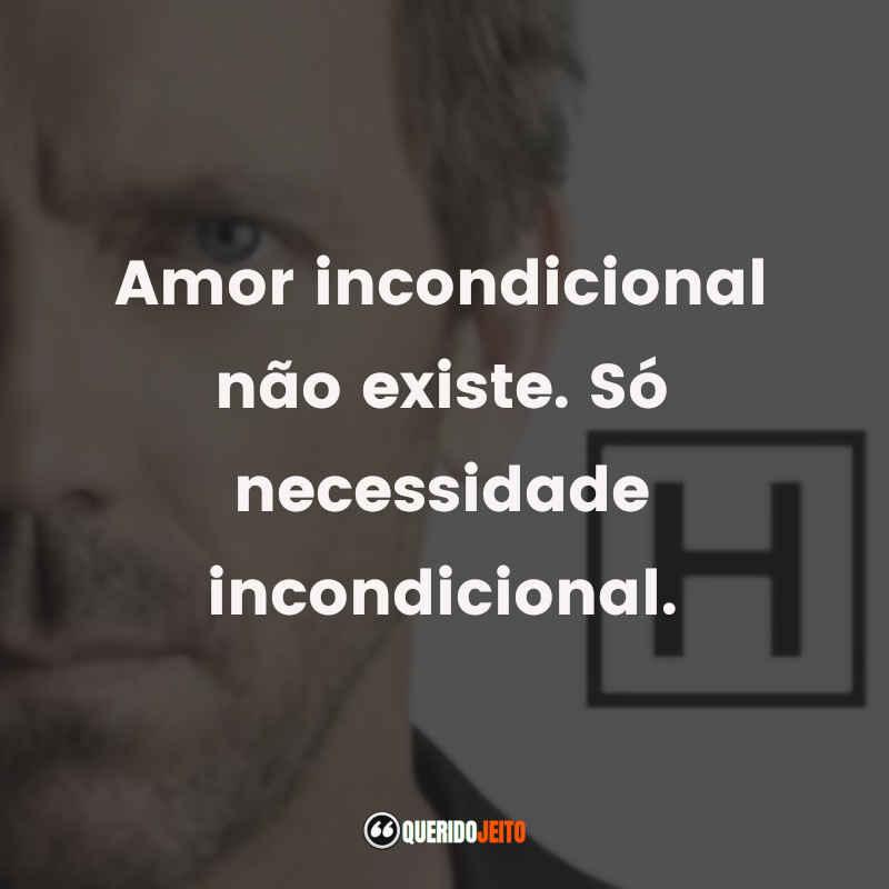 """""""Amor incondicional não existe. Só necessidade incondicional."""" Frases Dr House tumblr"""