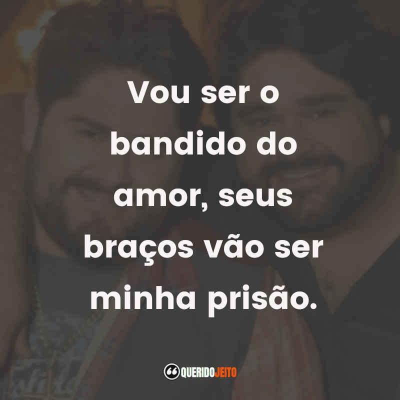 """""""Vou ser o bandido do amor, seus braços vão ser minha prisão."""""""