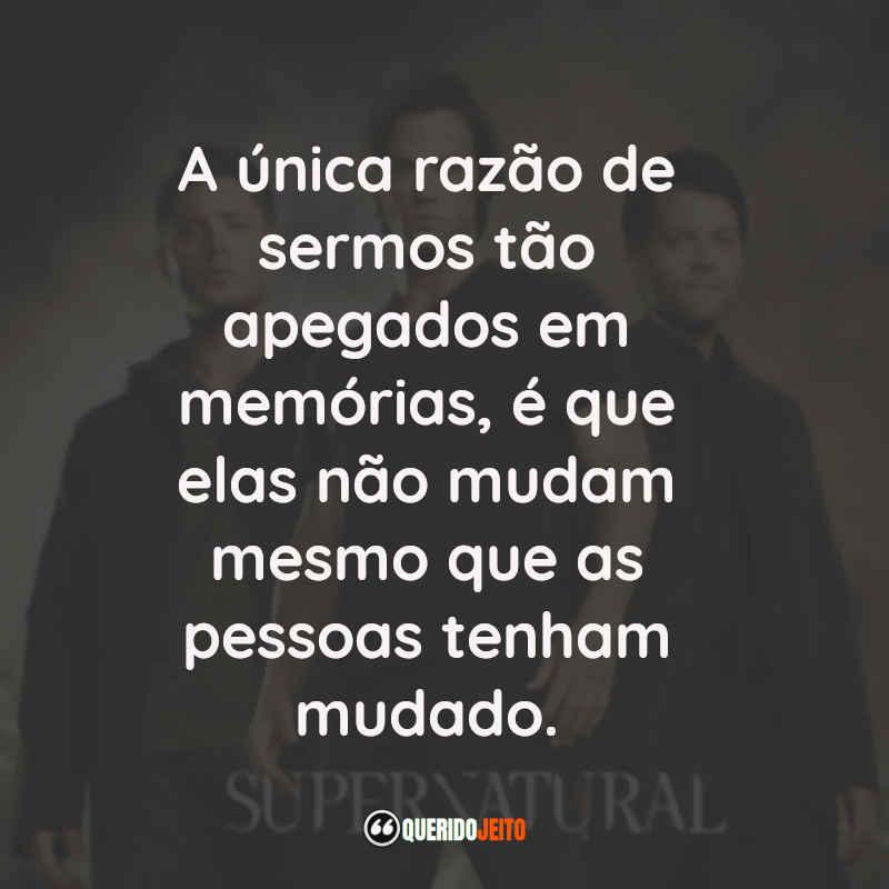"""""""A única razão de sermos tão apegados em memórias, é que elas não mudam mesmo que as pessoas tenham mudado."""" Frases Supernatural"""