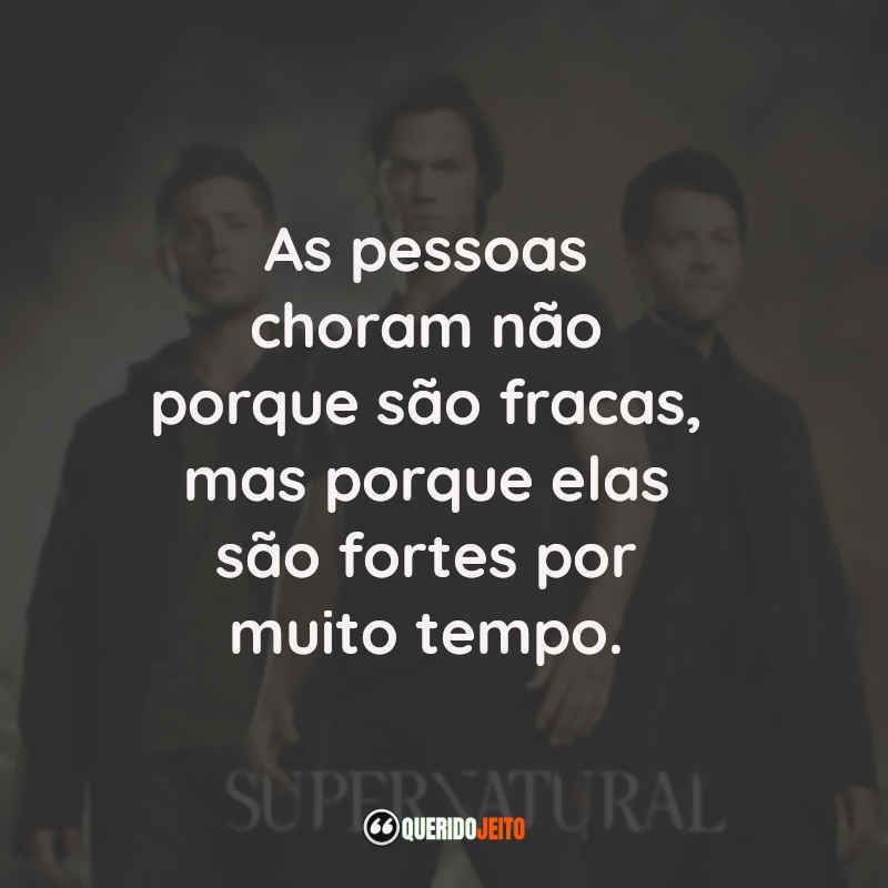 """""""As pessoas choram não porque são fracas, mas porque elas são fortes por muito tempo."""" Frases do Sam Winchester da Série Supernatural"""