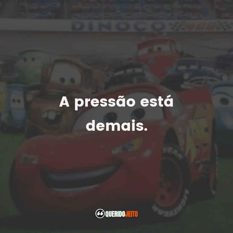 """""""A pressão está demais."""" Frases Carros"""