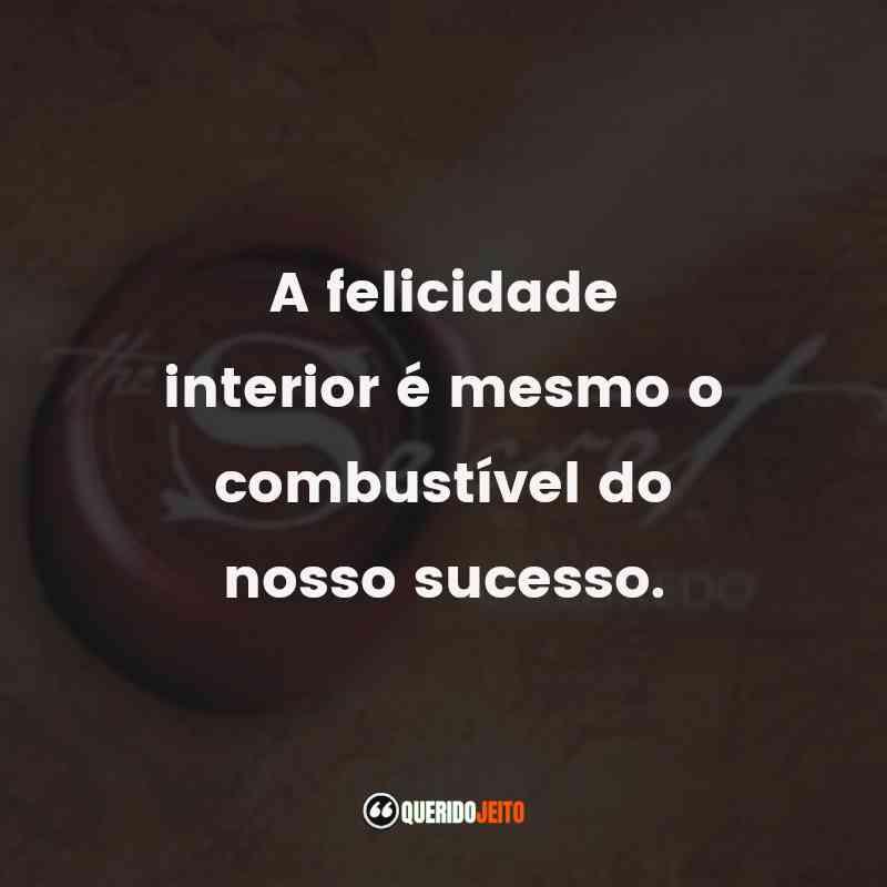 """""""A felicidade interior é mesmo o combustível do nosso sucesso."""" Frases O Segredo"""