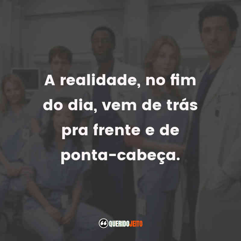 """""""A realidade, no fim do dia, vem de trás pra frente e de ponta-cabeça."""" Grey's Anatomy 4ª Temporada Frases"""