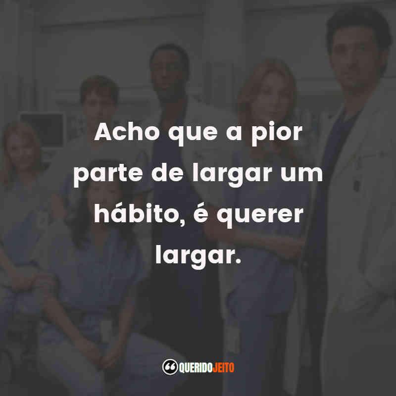 """""""Acho que a pior parte de largar um hábito, é querer largar."""" Frases da 4ª temporada de Grey's Anatomy"""