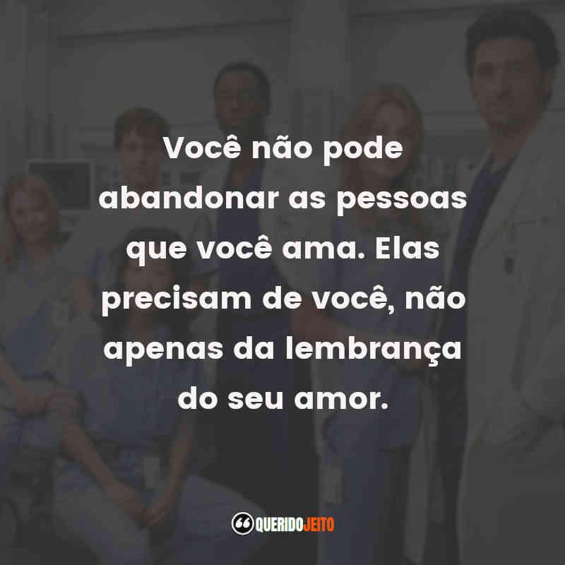 """""""Você não pode abandonar as pessoas que você ama. Elas precisam de você, não apenas da lembrança do seu amor."""" Frases Dra. Cristina Yang"""