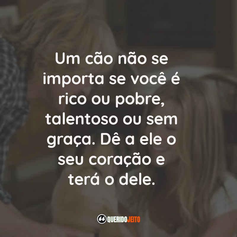 """""""Um cão não se importa se você é rico ou pobre, talentoso ou sem graça. Dê a ele o seu coração e terá o dele."""""""