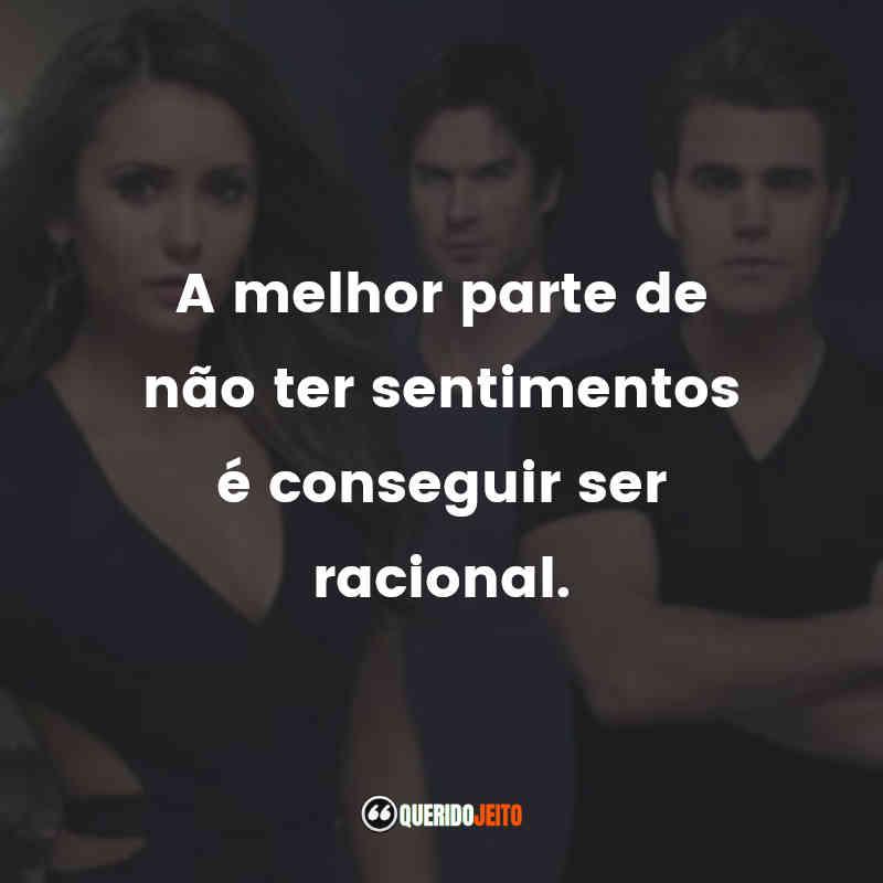 """""""A melhor parte de não ter sentimentos é conseguir ser racional."""" Frases de The Vampire Diaries"""