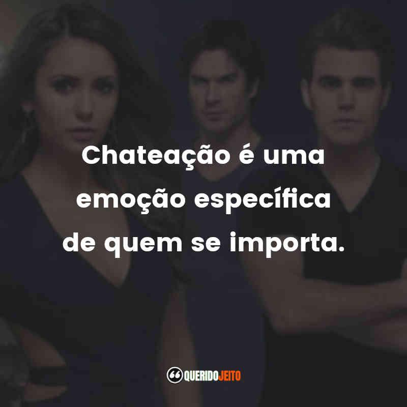 """""""Chateação é uma emoção específica de quem se importa."""" Frases da Elena de The Vampire Diaries"""