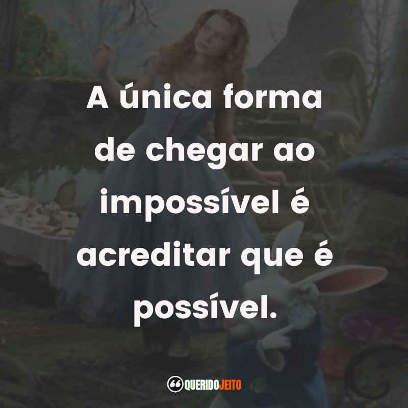 """""""A única forma de chegar ao impossível é acreditar que é possível."""" Frases Alice no País das Maravilhas"""