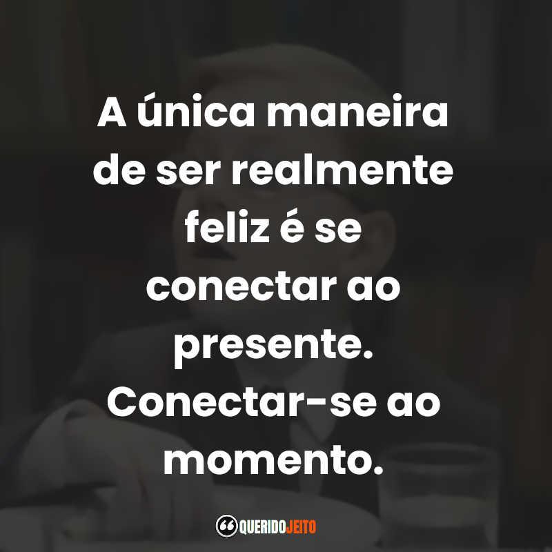 """""""A única maneira de ser realmente feliz é se conectar ao presente. Conectar-se ao momento."""" O Menino de Ouro Frases"""