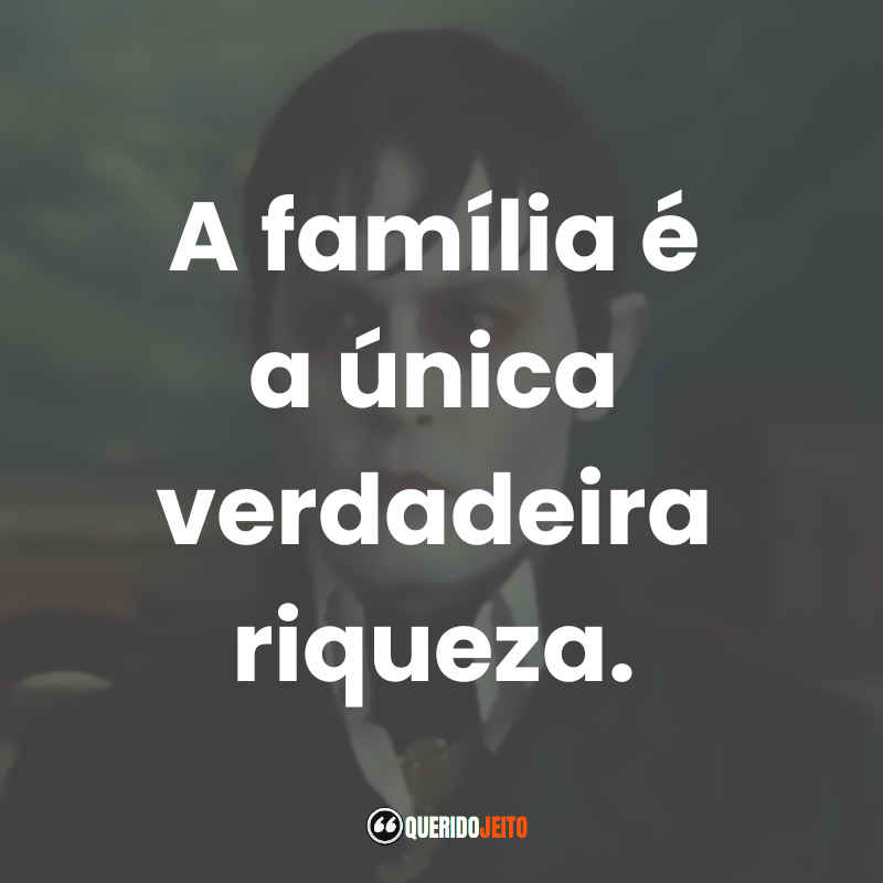 """""""A família é a única verdadeira riqueza."""" Frases do Filme Sombras da Noite"""