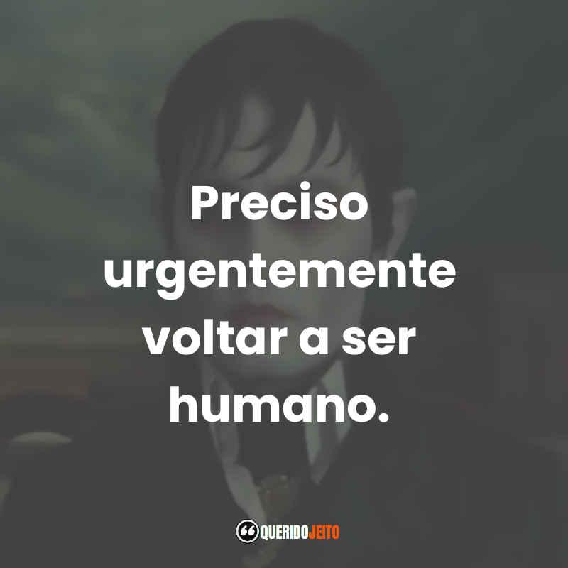 """""""Preciso urgentemente voltar a ser humano."""""""
