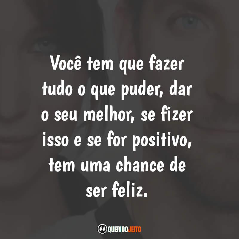 """""""Você tem que fazer tudo o que puder, dar o seu melhor, se fizer isso e se for positivo, tem uma chance de ser feliz."""""""