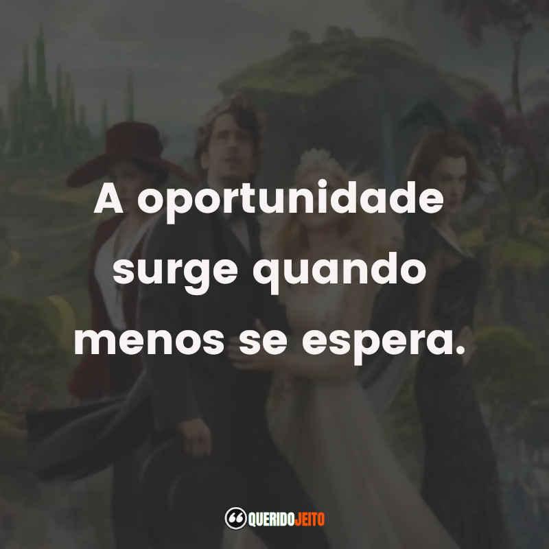 """""""A oportunidade surge quando menos se espera."""" Frases Oz: Mágico e Poderoso"""