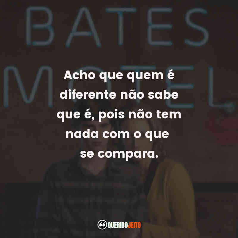 """""""Acho que quem é diferente não sabe que é, pois não tem nada com o que se compara."""" Frases da Série Bates Motel"""
