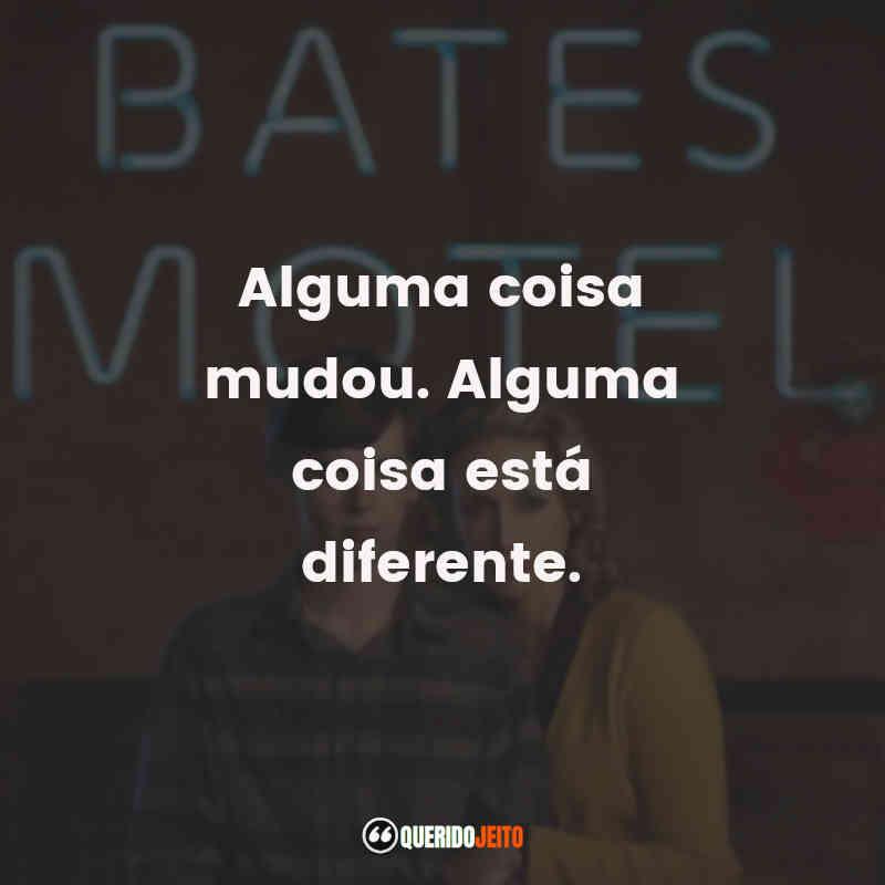 """""""Alguma coisa mudou. Alguma coisa está diferente."""" Frases da Série Bates Motel"""