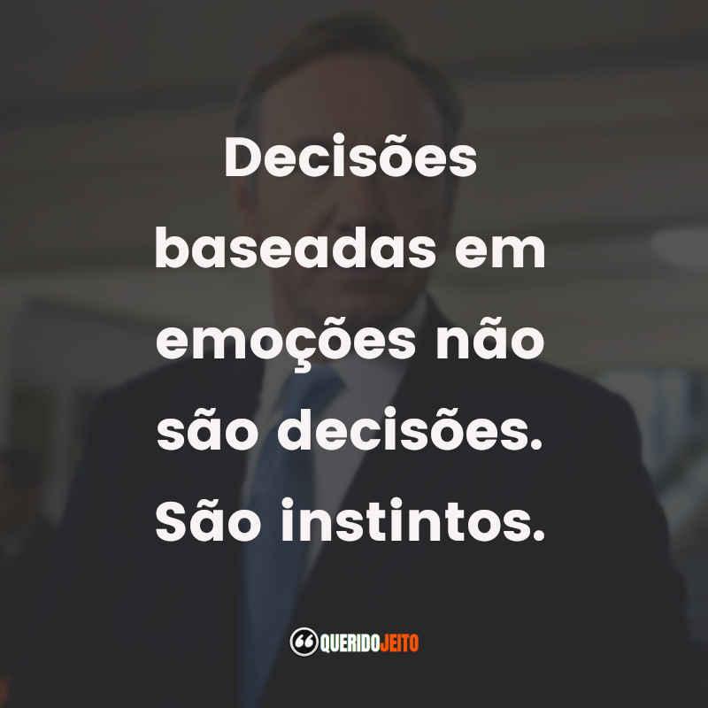 """""""Decisões baseadas em emoções não são decisões. São instintos."""""""