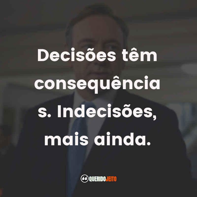 """""""Decisões têm consequências. Indecisões, mais ainda."""""""