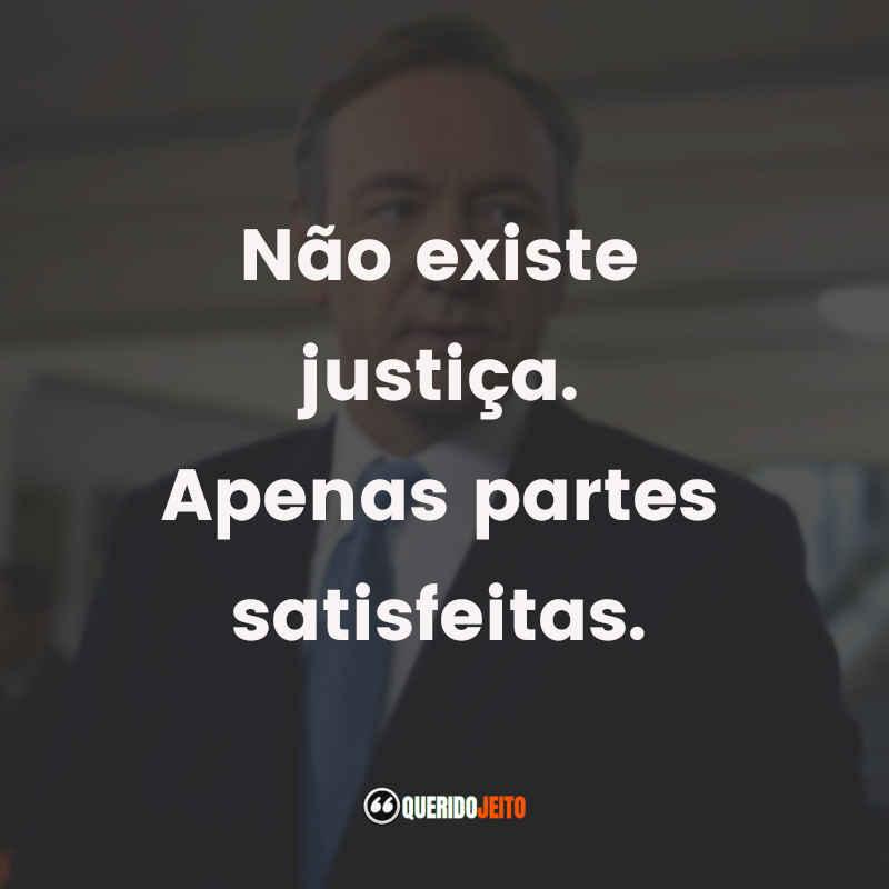 """""""Não existe justiça. Apenas partes satisfeitas."""""""