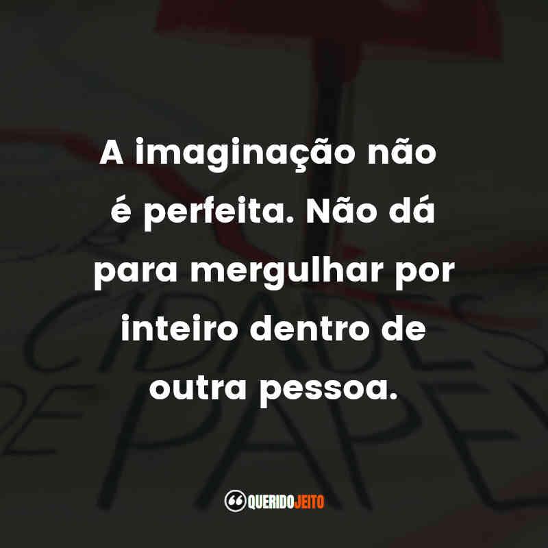 """""""A imaginação não é perfeita. Não dá para mergulhar por inteiro dentro de outra pessoa."""" Cidades de Papel Frases"""