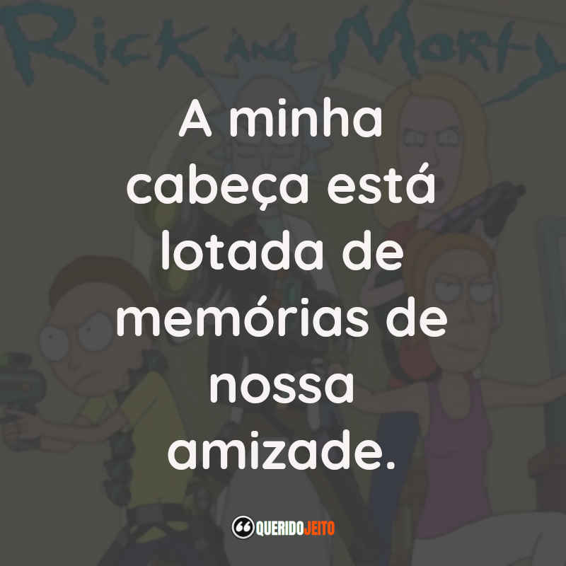 """""""A minha cabeça está lotada de memórias de nossa amizade."""" Frases Rick and Morty"""