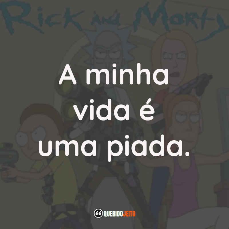"""""""A minha vida é uma piada."""" Rick and Morty Frases"""