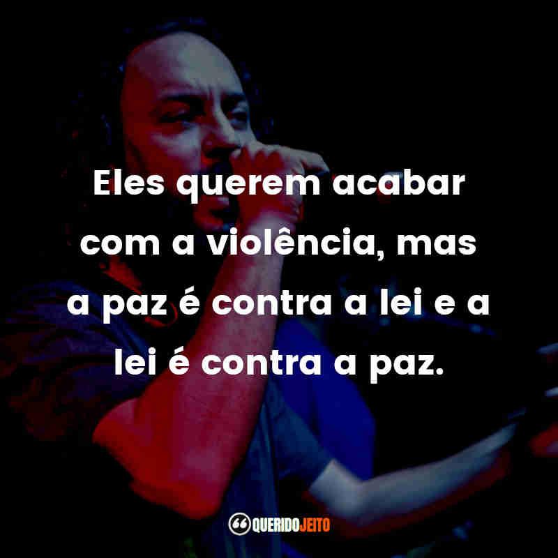 """""""Eles querem acabar com a violência, mas a paz é contra a lei e a lei é contra a paz."""""""