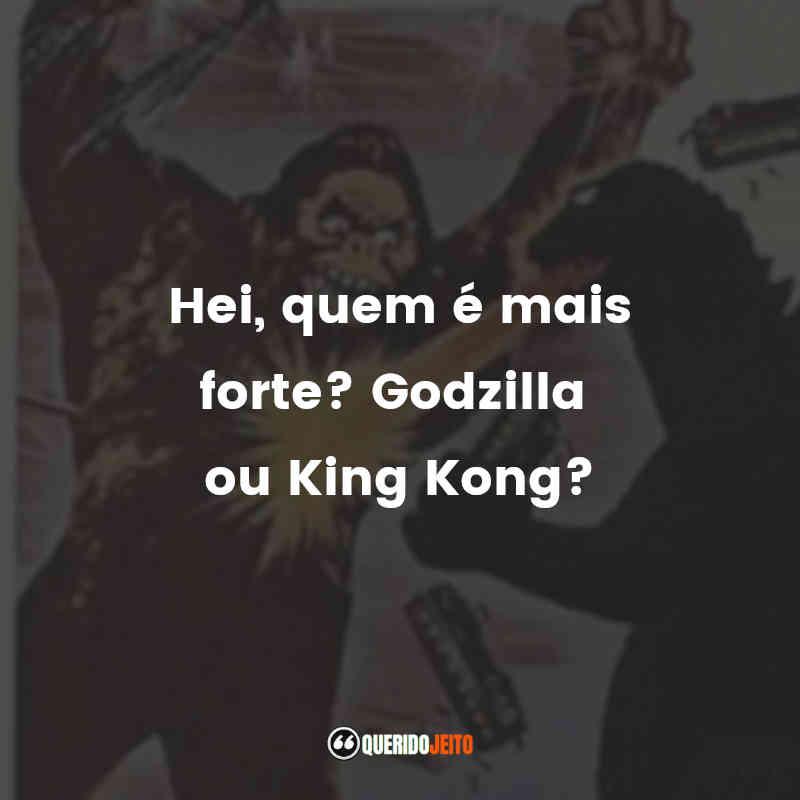"""Hei, quem é mais forte? Godzilla ou King Kong?"" Frases de King Kong vs Godzilla"