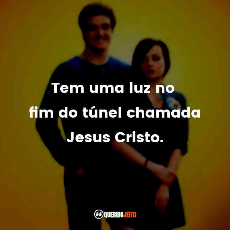 """""""Tem uma luz no fim do túnel chamada Jesus Cristo."""""""