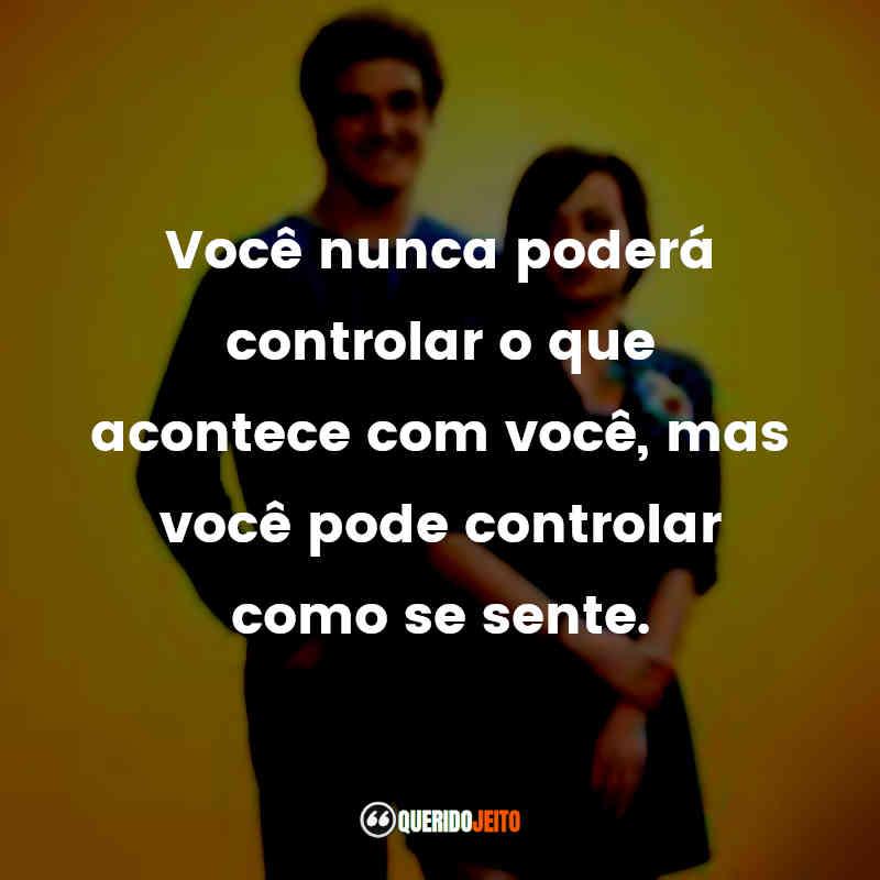 """""""Você nunca poderá controlar o que acontece com você, mas você pode controlar como se sente."""""""